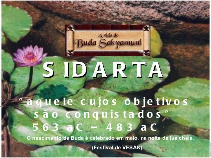 """SIDARTA """"aquele cujos objetivos são conquistados""""  563 aC – 483 aC   <ul><ul><li>O nascimento de Buda é celebra..."""