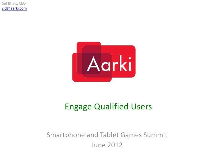 Sid Bhatt, CEOsid@aarki.com                      Engage Qualified Users                 Smartphone and Tablet Games Summit...