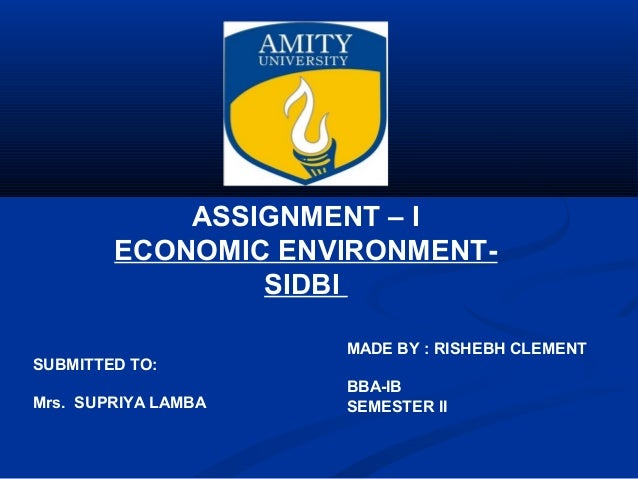 ASSIGNMENT – IECONOMIC ENVIRONMENT-SIDBIMADE BY : RISHEBH CLEMENTBBA-IBSEMESTER IISUBMITTED TO:Mrs. SUPRIYA LAMBA