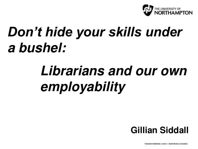 Don't hide your skills under a bushel: Librarians and our own employability Gillian Siddall
