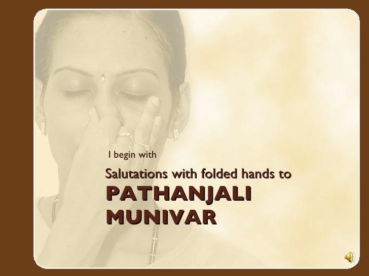 Salutations with folded hands to  PATHANJALI  MUNIVAR <ul><li>I begin with </li></ul>
