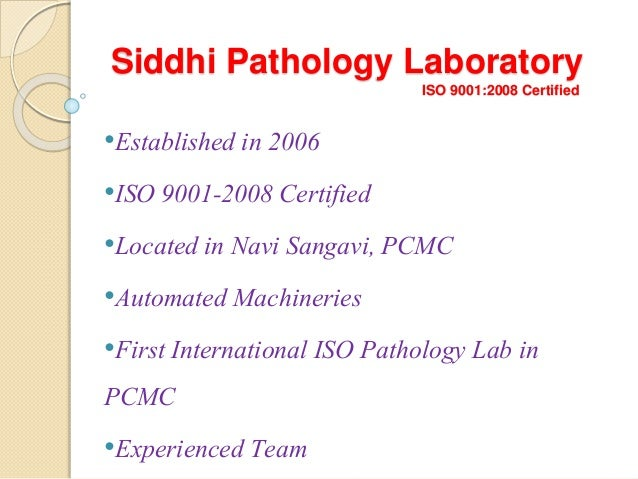 Siddhi Pathology Laboratory ISO 9001:2008 Certified •Established in 2006 •ISO 9001-2008 Certified •Located in Navi Sangavi...