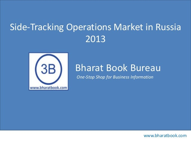 Bharat Book Bureau www.bharatbook.com One-Stop Shop for Business Information Side-Tracking Operations Market in Russia 2013