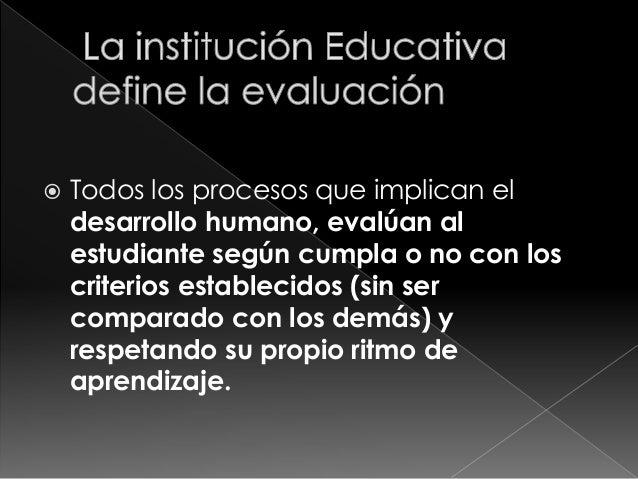  Todos los procesos que implican el  desarrollo humano, evalúan al  estudiante según cumpla o no con los  criterios estab...