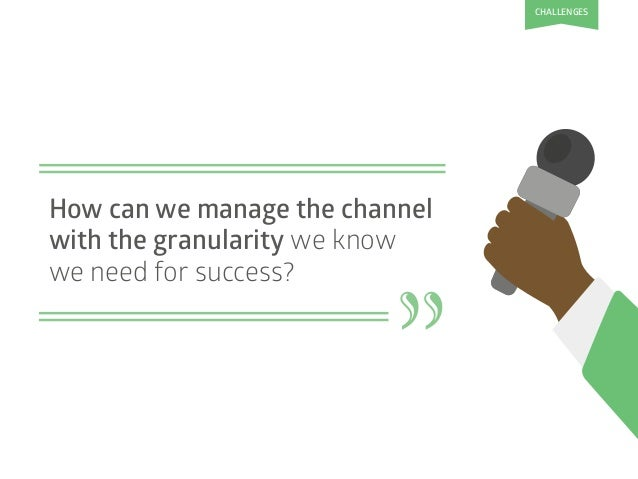 """"""" How can we manage the channel with the granularity we know we need for success? CHALLENGES"""