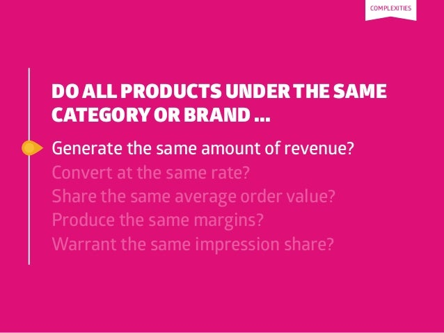 DO ALL PRODUCTS UNDER THE SAME CATEGORYOR BRAND ... Generate the same amount of revenue? Convert at the same rate? Share t...