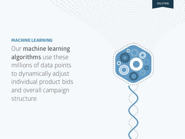 Our machine learning algorithms use these millions of data points to dynamically adjust individual product bids and overal...