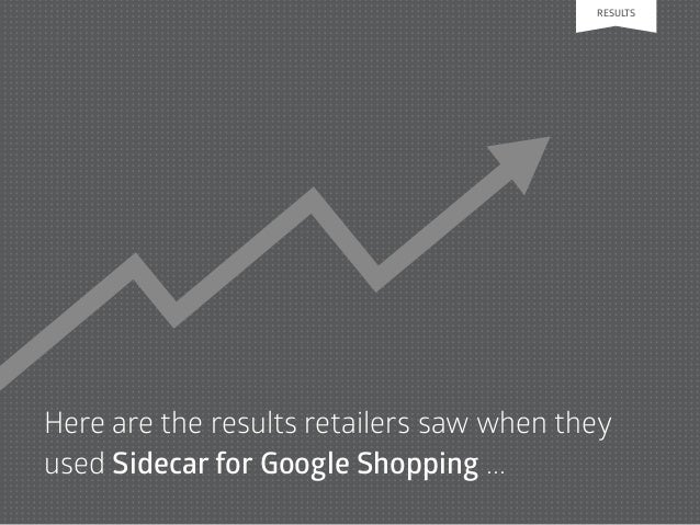 Here are the results retailers saw when they used Sidecar for Google Shopping ... RESULTS