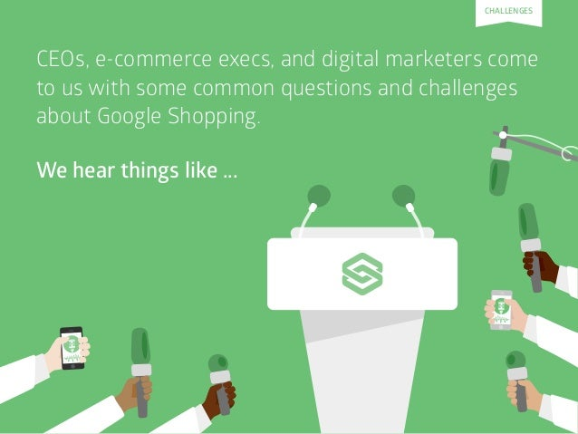 CEOs, e-commerce execs, and digital marketers come to us with some common questions and challenges about Google Shopping. ...