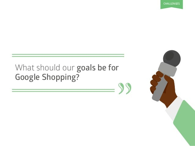 """What should our goals be for Google Shopping? """" CHALLENGES"""