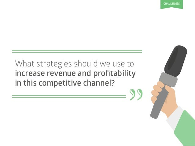 """What strategies should we use to increase revenue and profitability in this competitive channel? """" CHALLENGES"""