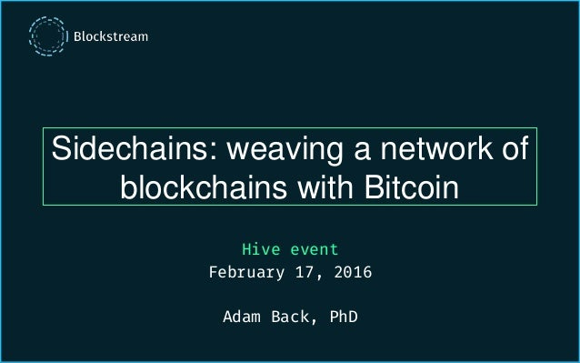 Sidechains: weaving a network of blockchains with Bitcoin Hive event February 17, 2016 Adam Back, PhD