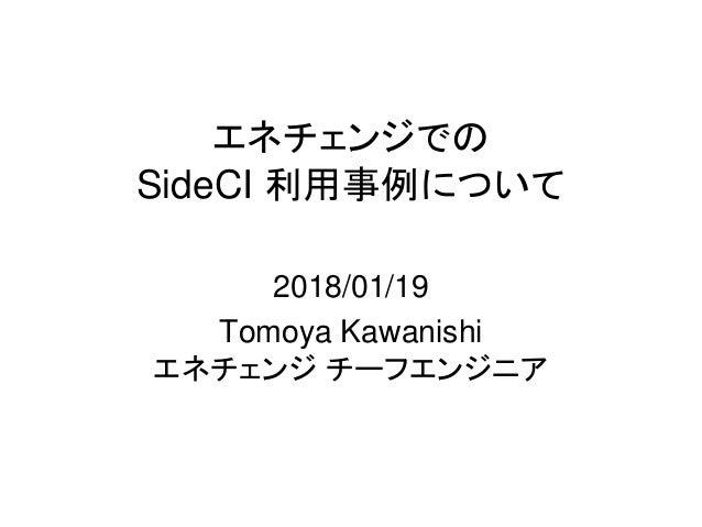 エネチェンジでの SideCI 利用事例について 2018/01/19 Tomoya Kawanishi エネチェンジ チーフエンジニア