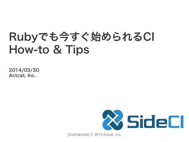 [Confidential] © 2013 Actcat, Inc. 2014/03/30 Actcat, Inc. Rubyでも今すぐ始められるCI How-to & Tips