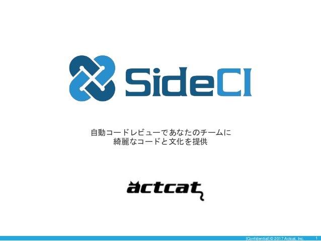 [Confidential] © 2017 Actcat, Inc. 1 自動コードレビューであなたのチームに 綺麗なコードと文化を提供