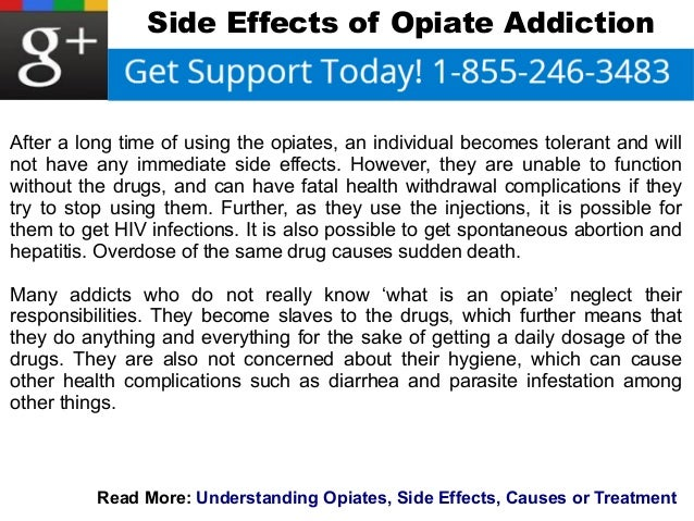 Side Effects of Opiate Addiction  After a long time of using the opiates, an individual becomes tolerant and will  not hav...