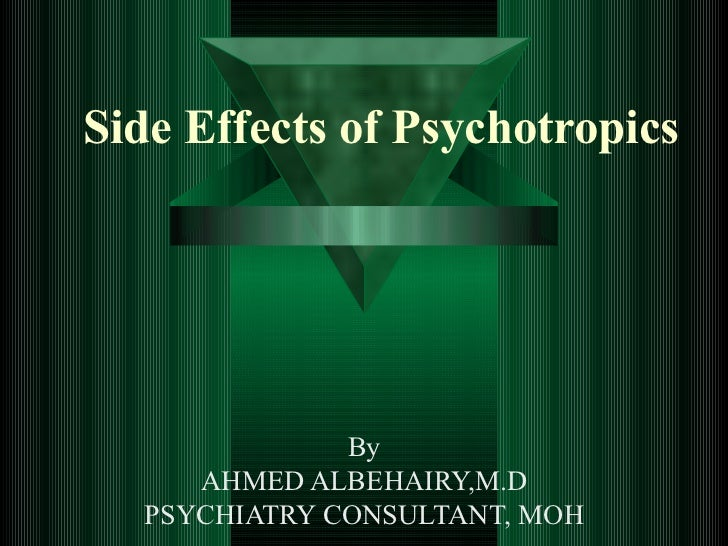 Side Effects of Psychotropics              By     AHMED ALBEHAIRY,M.D  PSYCHIATRY CONSULTANT, MOH