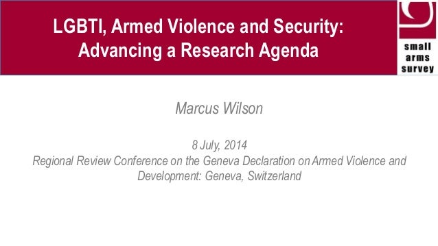 LGBTI, Armed Violence and Security: Advancing a Research Agenda Marcus Wilson 8 July, 2014 Regional Review Conference on t...