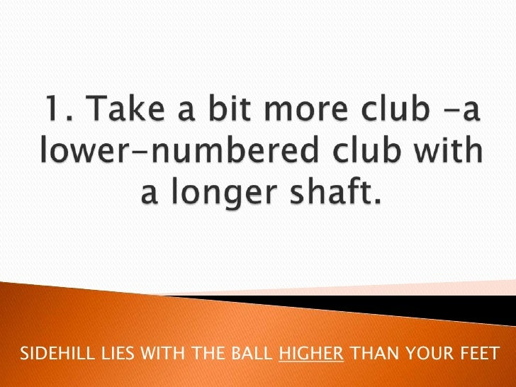 1. Take a bit more club -a lower-numbered club with a longer shaft.<br />SIDEHILL LIES WITH THE BALL HIGHER THAN YOUR FEET...
