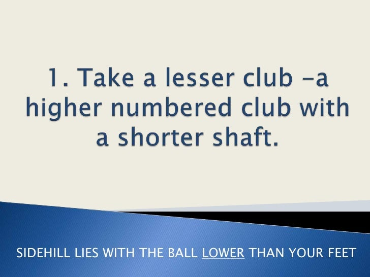 1. Take a lesser club -a higher numbered club with a shorter shaft.<br />SIDEHILL LIES WITH THE BALL LOWERTHAN YOUR FEET<b...