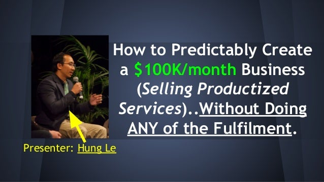 How to Predictably Create a $100K/month Business (Selling Productized Services)..Without Doing ANY of the Fulfilment. Pres...