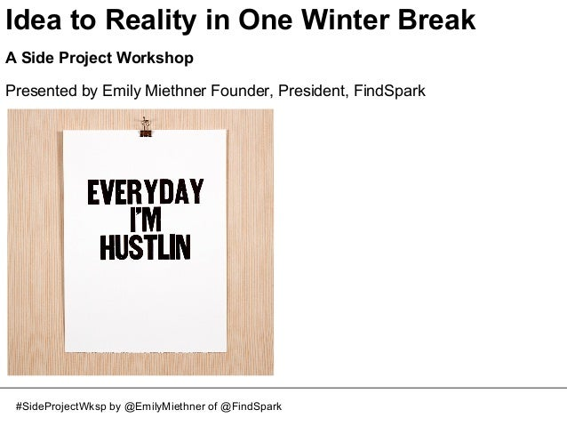 Idea to Reality in One Winter Break A Side Project Workshop Presented by Emily Miethner Founder, President, FindSpark  #Si...
