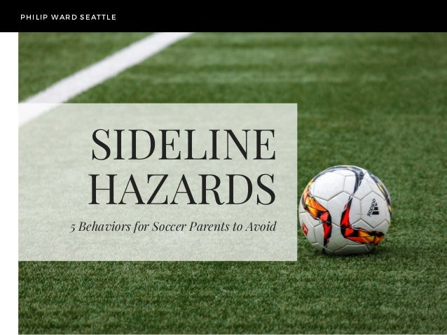 SIDELINE HAZARDS 5 Behaviors for Soccer Parents to Avoid PHILIP WARD SEATTLE