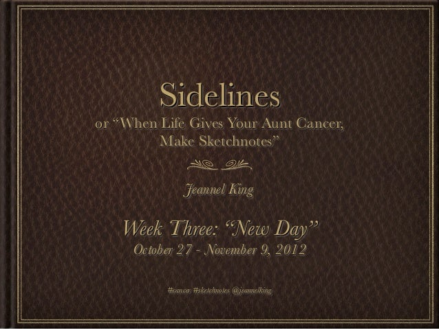 """Sidelinesor """"When Life Gives Your Aunt Cancer,         Make Sketchnotes""""               Jeannel King   Week Three: """"New Day..."""