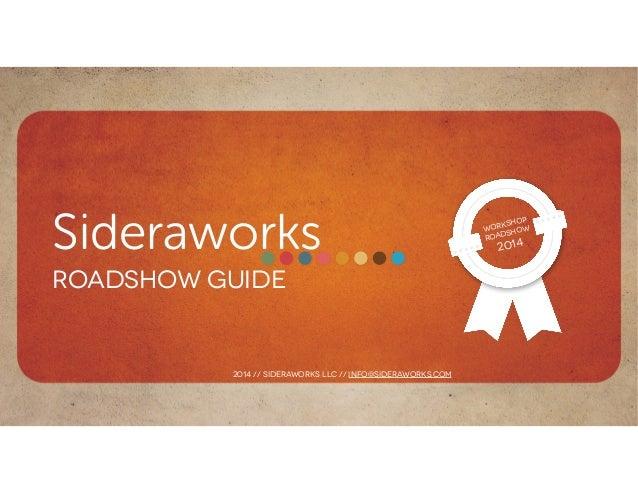 Sideraworks Roadshow guide Workshop Roadshow 2014 2014 // sideraworks llc // info@sideraworks.com