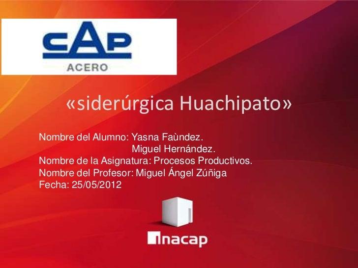 «siderúrgica Huachipato»Nombre del Alumno: Yasna Faùndez.                   Miguel Hernández.Nombre de la Asignatura: Proc...