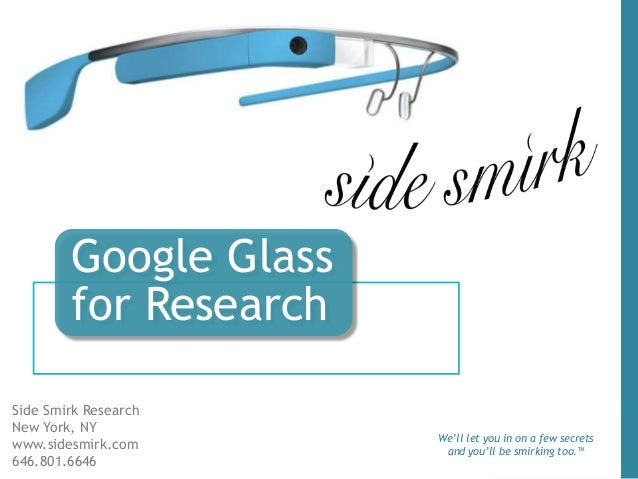 Google Glass for Research Side Smirk Research New York, NY www.sidesmirk.com 646.801.6646 We'll let you in on a few secret...