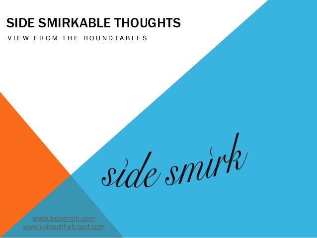 SIDE SMIRKABLE THOUGHTS V I E W F R O M T H E R O U N D T A B L E S www.sidesmirk.com www.voiceofthebrand.com