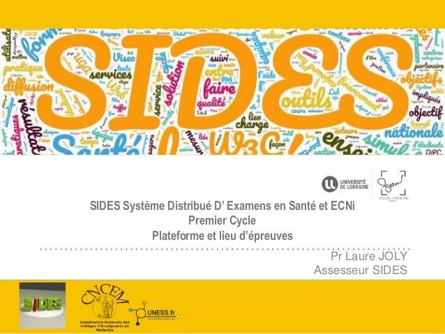 SIDES Système Distribué D' Examens en Santé et ECNi Premier Cycle Plateforme et lieu d'épreuves Pr Laure JOLY Assesseur SI...