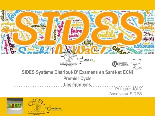 SIDES Système Distribué D' Examens en Santé et ECNi Premier Cycle Les épreuves Pr Laure JOLY Assesseur SIDES