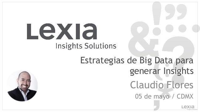 Estrategias de Big Data para generar Insights Claudio Flores 05 de mayo / CDMX