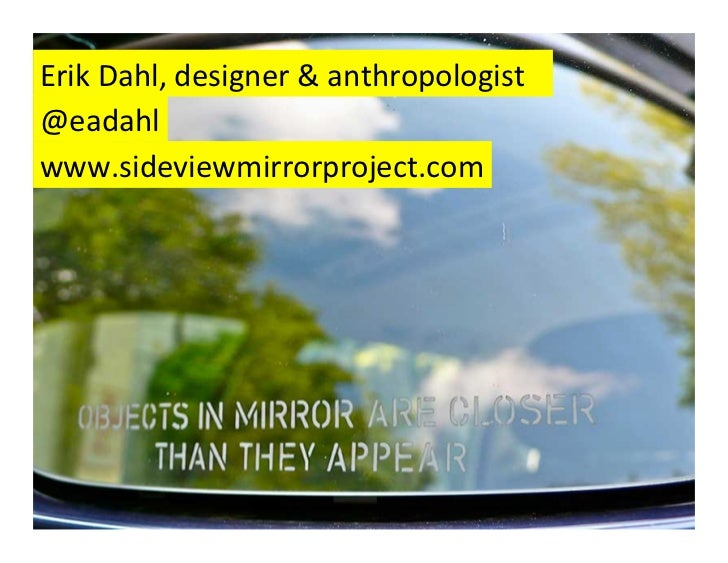 Erik Dahl, designer & anthropologist @eadahl www.sideviewmirrorproject.com
