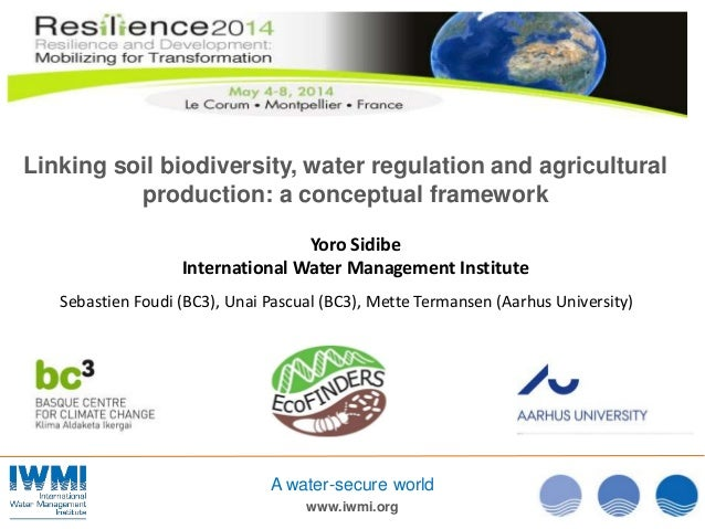www.iwmi.org A water-secure world Linking soil biodiversity, water regulation and agricultural production: a conceptual fr...