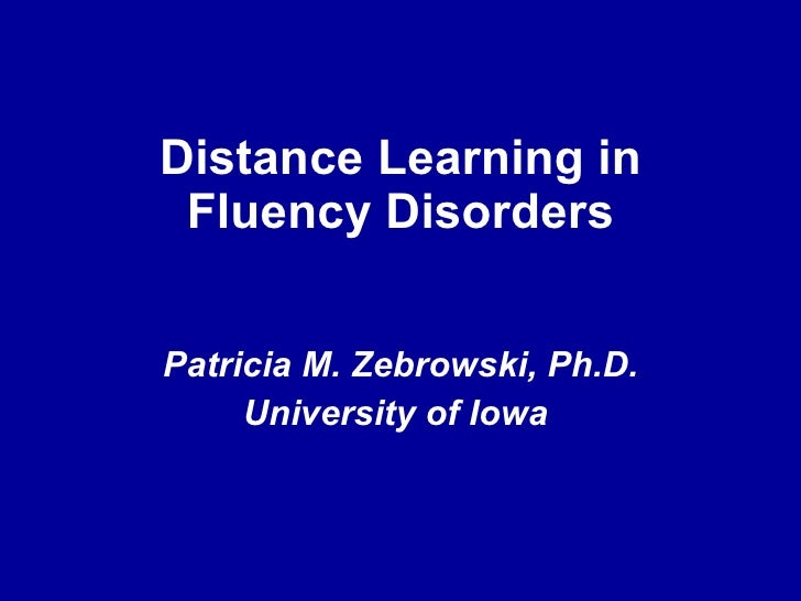 Distance Learning in Fluency Disorders Patricia M. Zebrowski, Ph.D. University of Iowa