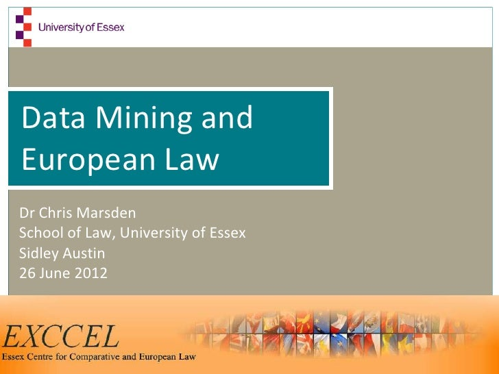 Data Mining andEuropean LawDr Chris MarsdenSchool of Law, University of EssexSidley Austin26 June 2012
