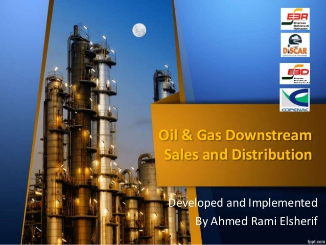 Oil & Gas Downstream  Sales and Distribution  Developed and Implemented  By Ahmed Rami Elsherif