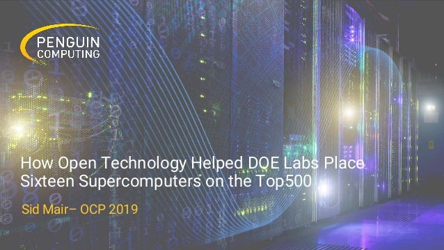 How Open Technology Helped DOE Labs Place Sixteen Supercomputers on the Top500 Sid Mair– OCP 2019