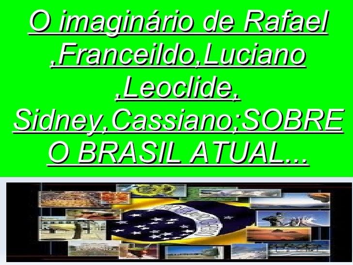 O imaginário de Rafael ,Franceildo,Luciano ,Leoclide, Sidney,Cassiano;SOBRE O BRASIL ATUAL...