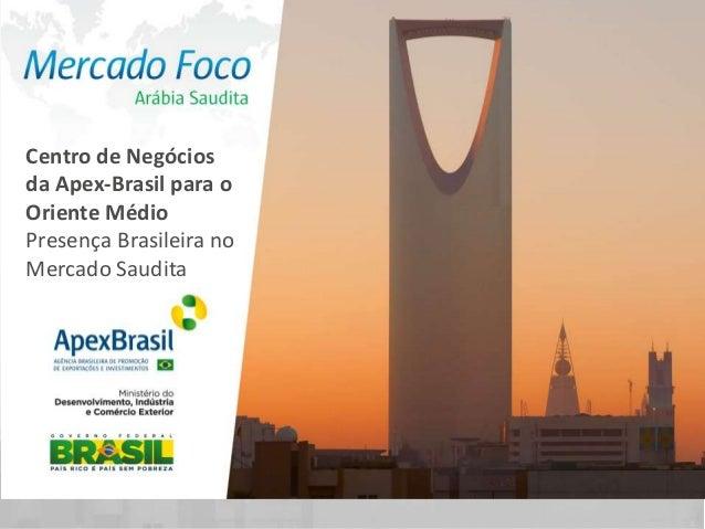 Centro de Negóciosda Apex-Brasil para oOriente MédioPresença Brasileira noMercado Saudita