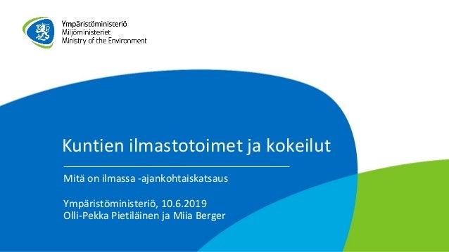 Kuntien ilmastotoimet ja kokeilut Mitä on ilmassa -ajankohtaiskatsaus Ympäristöministeriö, 10.6.2019 Olli-Pekka Pietiläine...