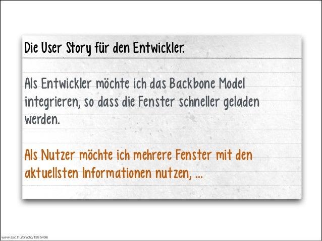 ! !  Die User Story für den Entwickler. !  Als Entwickler möchte ich das Backbone Model integrieren, so dass die Fenster s...