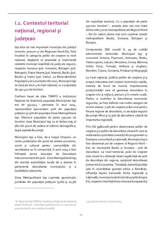 20 I.1. Contextul teritorial naţional, regional şi judeţean Iași este cel mai important municipiu din judeţul omonim, prec...