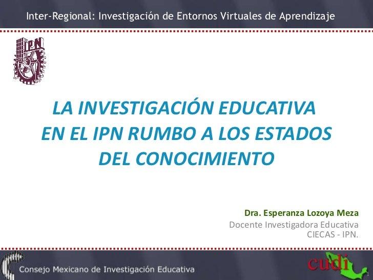 LA INVESTIGACIÓN EDUCATIVA  EN EL IPN RUMBO A LOS ESTADOS DEL CONOCIMIENTO Dra. Esperanza Lozoya Meza Docente Investigador...