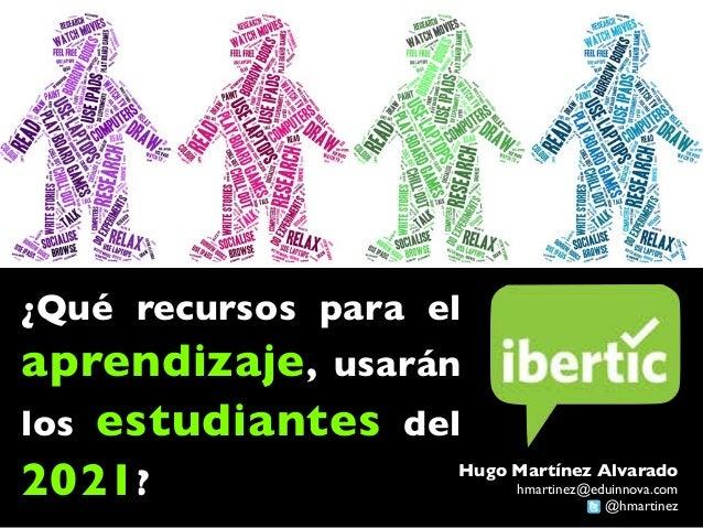 ¿Qué recursos para el aprendizaje, usarán los estudiantes del 2018? Hugo Martínez Alvarado hmartinez@eduinnova.com @hmarti...