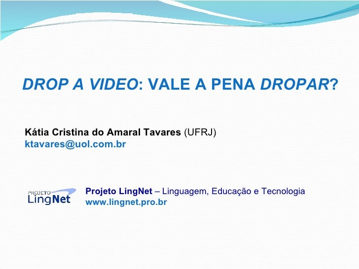 DROP A VIDEO : VALE A PENA  DROPAR ? Kátia Cristina do Amaral Tavares  (UFRJ) [email_address]   Projeto LingNet  – Linguag...