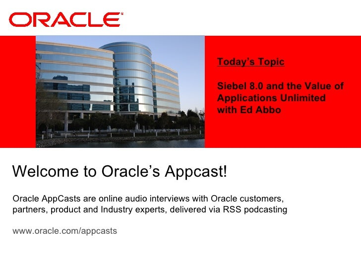 Today's Topic Siebel 8.0 and the Value of Applications Unlimited with Ed Abbo Welcome to Oracle's Appcast!  Oracle AppCast...